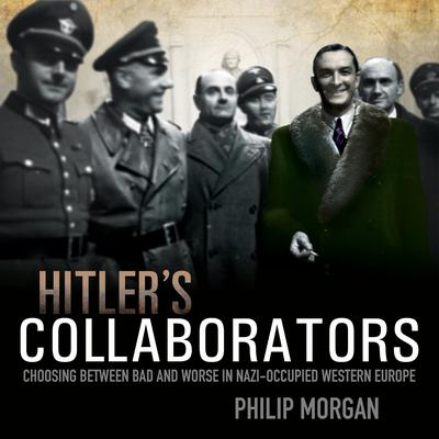 Hitlers Collaborators: Choosing between bad and worse in Nazi-occupied Western Europe Audiobook, by Philip Morgan