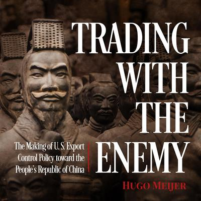Trading with the Enemy: The Making of US Export Control Policy toward the Peoples Republic of China Audiobook, by Hugo Meijer