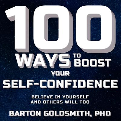 100 Ways to Boost Your Self-Confidence: Believe In Yourself and Others Will Too Audiobook, by Barton Goldsmith
