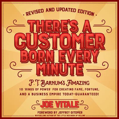Theres a Customer Born Every Minute: P.T. Barnums Amazing 10 Rings of Power for Creating Fame, Fortune, and a Business Empire Today -- Guaranteed! Audiobook, by Joe Vitale