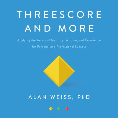 Threescore and More: Applying the Assets of Maturity, Wisdom, and Experience for Personal and Professional Success Audiobook, by