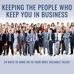 Keeping the People Who Keep You in Business: 24 Ways to Hang On to Your Most Valuable Talent Audiobook, by Author Info Added Soon