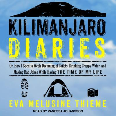 Kilimanjaro Diaries: Or, How I Spent a Week Dreaming of Toilets, Drinking Crappy Water, and Making Bad Jokes While Having the Time of My Life Audiobook, by Eva Melusine Thieme