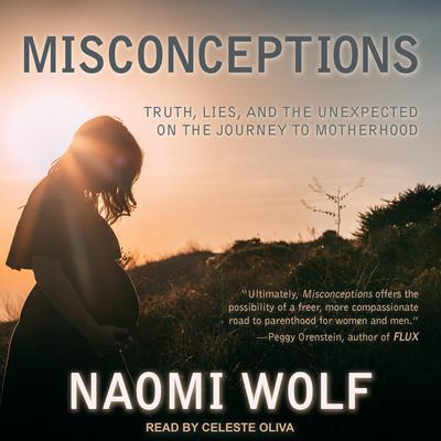 Misconceptions: Truth, Lies, and the Unexpected on the Journey to Motherhood Audiobook, by Naomi Wolf