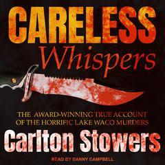 Careless Whispers: The Award-Winning True Account of the Horrific Lake Waco Murders Audiobook, by Carlton Stowers
