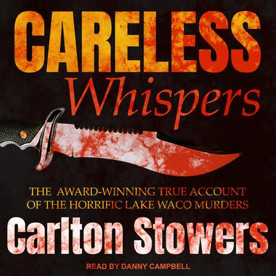 Careless Whispers: The Award-Winning True Account of the Horrific Lake Waco Murders Audiobook, by Carlton Stowers