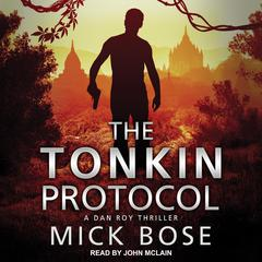 The Tonkin Protocol: A Dan Roy Thriller Audiobook, by Mick Bose