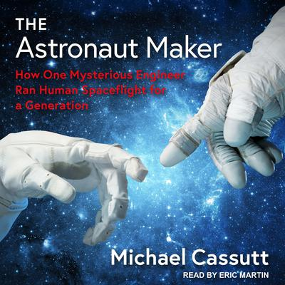 The Astronaut Maker: How One Mysterious Engineer Ran Human Spaceflight for a Generation Audiobook, by Michael Cassutt