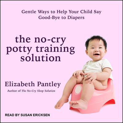 The No-Cry Potty Training Solution: Gentle Ways to Help Your Child Say Good-Bye to Diapers Audiobook, by Elizabeth Pantley