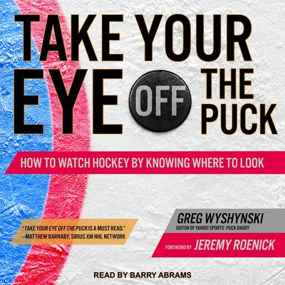 Take Your Eye Off the Puck: How to Watch Hockey By Knowing Where to Look Audiobook, by Greg Wyshynski