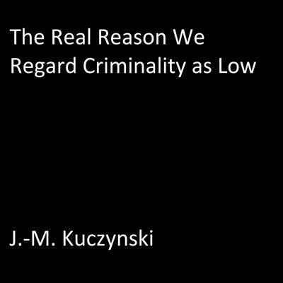 The Real Reason We Regard Criminality as Low Audiobook, by J.-M. Kuczynski