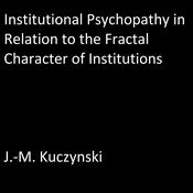 Institutional Psychopathy in Relation to the Fractal Character of Institutions Audiobook, by J.-M. Kuczynski