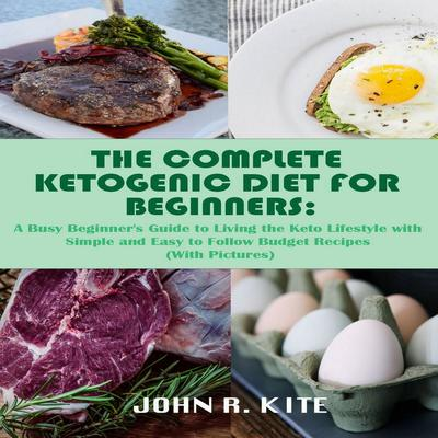 The Complete Ketogenic Diet for Beginners: A Busy Beginner's Guide to Living the Keto Lifestyle Audiobook, by John R. Kite