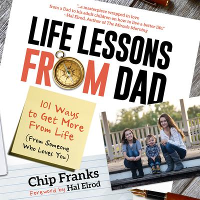 Life Lessons From Dad: 101 Ways To Get More From Life (From Someone Who Loves You) Audiobook, by Chip Franks