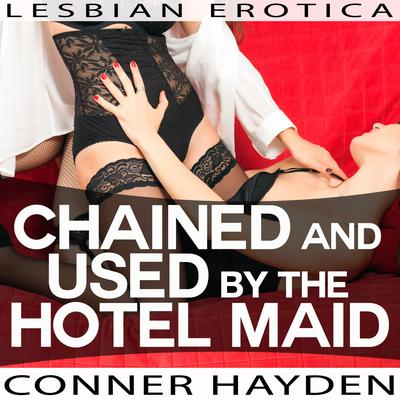 Chained and Used by the Hotel Maid - Lesbian Erotica Audiobook, by Conner Hayden