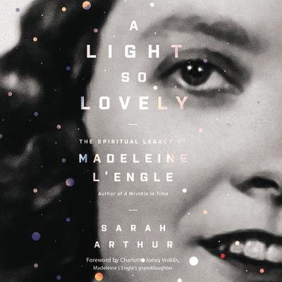 A Light So Lovely: The Spiritual Legacy of Madeleine LEngle, Author of A Wrinkle in Time Audiobook, by Sarah Arthur