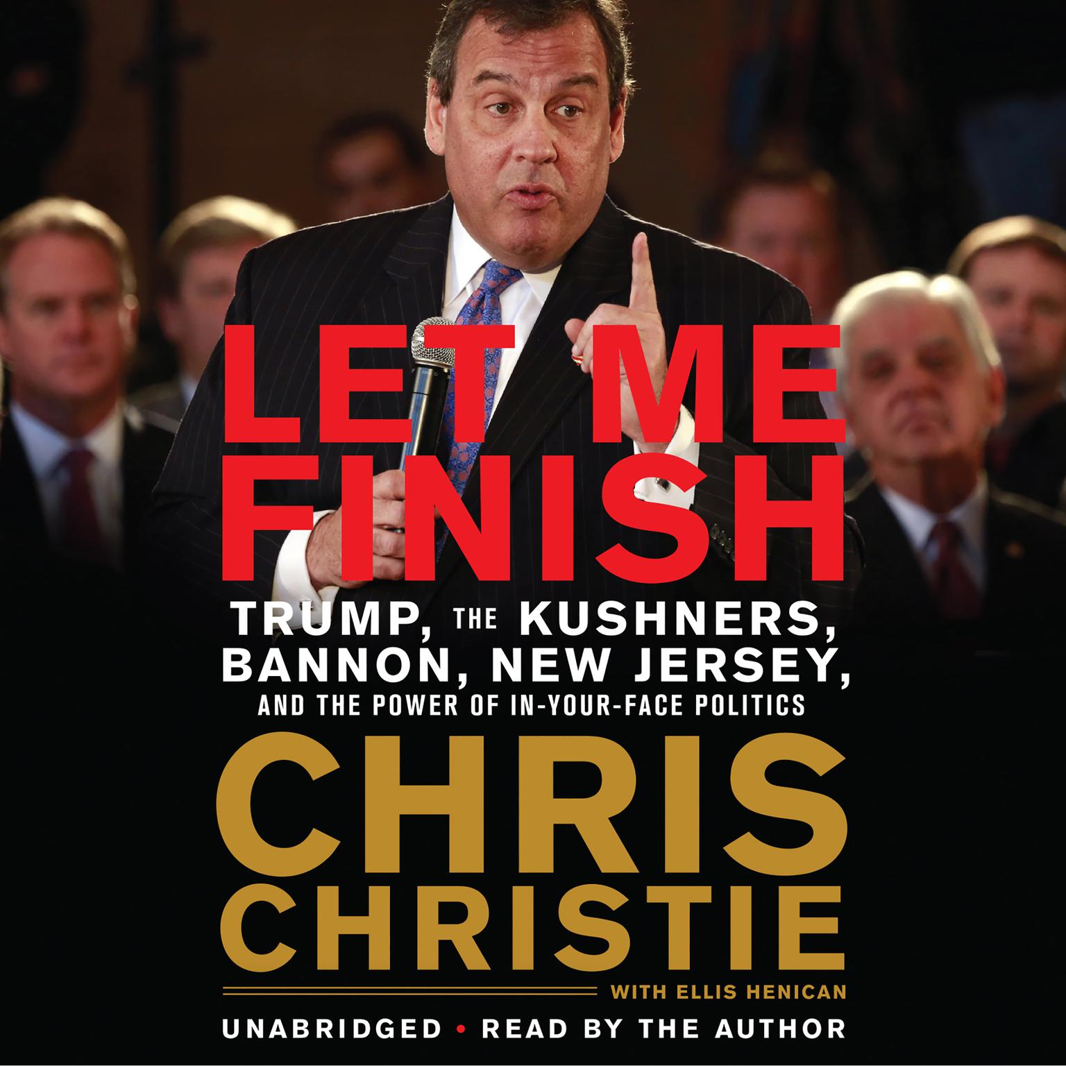 Let Me Finish: Trump, the Kushners, Bannon, New Jersey, and the Power of In-Your-Face Politics Audiobook, by Chris Christie