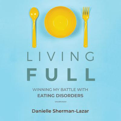 Living FULL: Winning My Battles with Eating Disorders Audiobook, by Danielle Sherman-Lazar