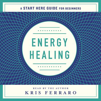 Energy Healing: Simple and Effective Practices to Become Your Own Healer (A Start Here Guide) Audiobook, by Kristen Ferraro