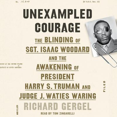 Unexampled Courage: The Blinding of Sgt. Isaac Woodard and the Awakening of President Harry S. Truman and Judge J. Waties Waring Audiobook, by Richard Gergel