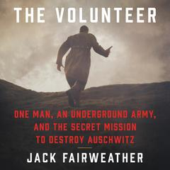 The Volunteer: One Man, an Underground Army, and the Secret Mission to Destroy Auschwitz Audiobook, by Jack Fairweather