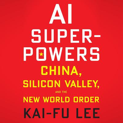 AI Superpowers: China, Silicon Valley, and the New World Order Audiobook, by Kai-Fu Lee