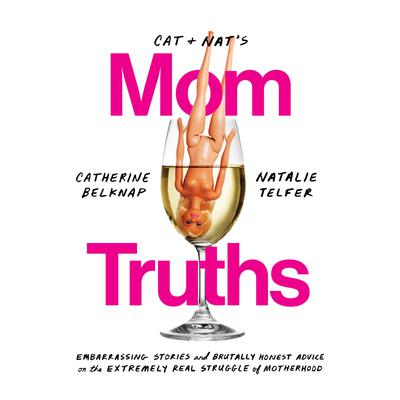 Cat and Nats Mom Truths: Embarrassing Stories and Brutally Honest Advice on the Extremely Real Struggle  of Motherhood Audiobook, by Catherine Belknap