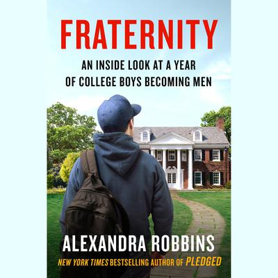 Fraternity: An Inside Look at a Year of College Boys Becoming Men Audiobook, by Alexandra Robbins