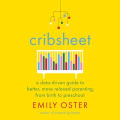 Cribsheet: A Data-Driven Guide to Better, More Relaxed Parenting, from Birth to Preschool Audiobook, by