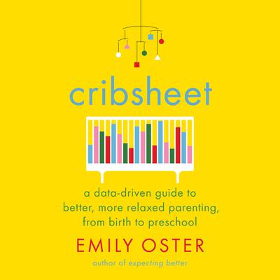Cribsheet: A Data-Driven Guide to Better, More Relaxed Parenting, from Birth to Preschool Audiobook, by Emily Oster