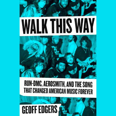Walk This Way: Run-DMC, Aerosmith, and the Song that Changed American Music Forever Audiobook, by Geoff Edgers