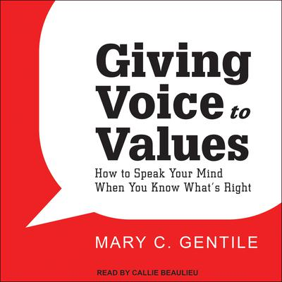 Giving Voice to Values: How to Speak Your Mind When You Know Whats Right Audiobook, by Mary C. Gentile