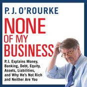 None of My Business: P.J. Explains Money, Banking, Debt, Equity, Assets, Liabilities, and Why He's not Rich and Neither Are You Audiobook, by Author Info Added Soon
