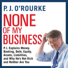 None of My Business: P.J. Explains Money, Banking, Debt, Equity, Assets, Liabilities, and Why He's not Rich and Neither Are You Audiobook, by P. J. O'Rourke, P. J. O'Rourke