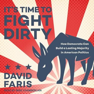 Its Time to Fight Dirty: How Democrats Can Build a Lasting Majority in American Politics Audiobook, by David Faris
