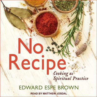 No Recipe: Cooking as Spiritual Practice Audiobook, by Edward Espe Brown
