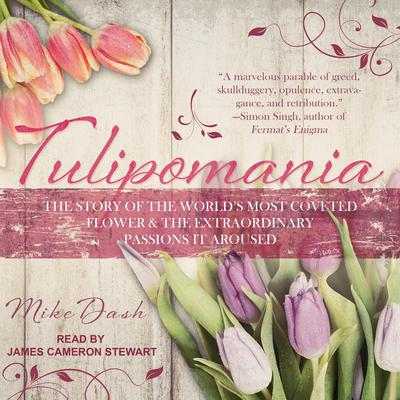 Tulipomania: The Story of the Worlds Most Coveted Flower & the Extraordinary Passions It Aroused Audiobook, by Mike Dash