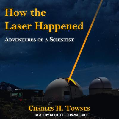 How the Laser Happened: Adventures of a Scientist Audiobook, by Charles H. Townes