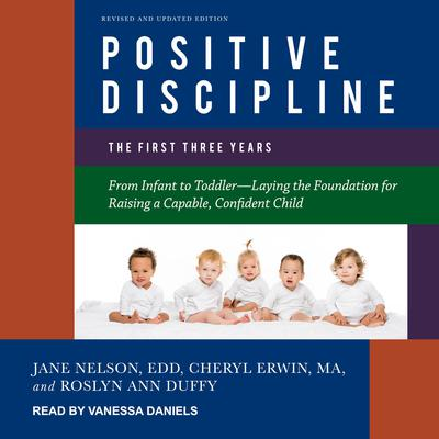 Positive Discipline: The First Three Years, Revised and Updated Edition: From Infant to Toddler-Laying the Foundation for Raising a Capable, Confident Child Audiobook, by Jane Nelsen, Ed.D.