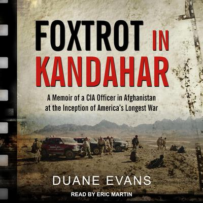 Foxtrot in Kandahar: A Memoir of a CIA Officer in Afghanistan at the Inception of America's Longest War Audiobook, by Duane Evans