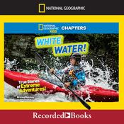 National Geographic Kids Chapters: White Water!: True Stories of Extreme Adventures! Audiobook, by Author Info Added Soon|