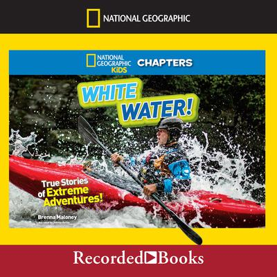 National Geographic Kids Chapters: White Water!: True Stories of Extreme Adventures! Audiobook, by Brenna Maloney