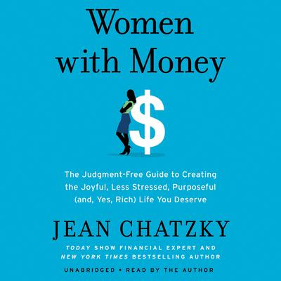 Women with Money: The Judgment-Free Guide to Creating the Joyful, Less Stressed, Purposeful (and, Yes, Rich) Life You Deserve Audiobook, by Jean Chatzky