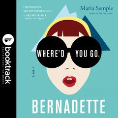 Whered You Go, Bernadette: A Novel: Booktrack Edition Audiobook, by Maria Semple