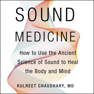 Sound Medicine: How to Use the Ancient Science of Sound to Heal the Body and Mind Audiobook, by Kulreet Chaudhary