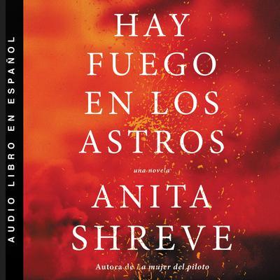 Hay fuego en los astros: Una novela Audiobook, by Anita Shreve