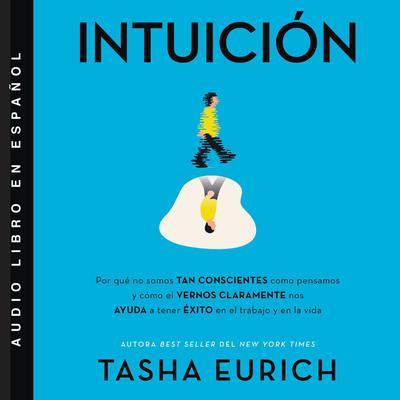 Intuici�n: Por que no somos tan conscientes como pensamos, y c�mo el vernos claramente nos ayuda a tener exito en el trabajo y en la vida Audiobook, by Tasha Eurich