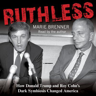 Ruthless: How Donald Trump and Roy Cohns Dark Symbiosis Changed America Audiobook, by Marie Brenner