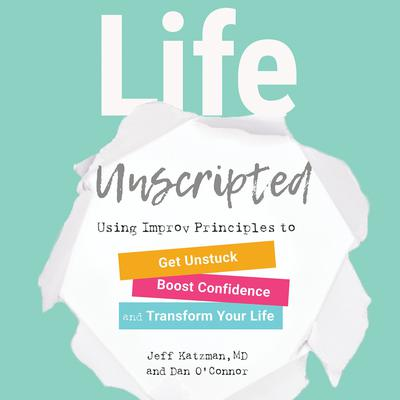 Life Unscripted: Using Improv Principles to Get Unstuck, Boost Confidence, and Transform Your Life Audiobook, by Dan O'Connor