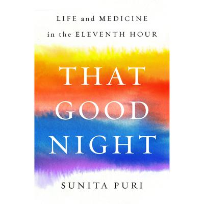 That Good Night: Life and Medicine in the Eleventh Hour Audiobook, by Sunita Puri